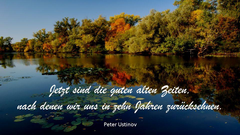 Jetzt sind die guten alten Zeiten, nach denen wir uns in zehn Jahren zurücksehnen. Peter Ustinov