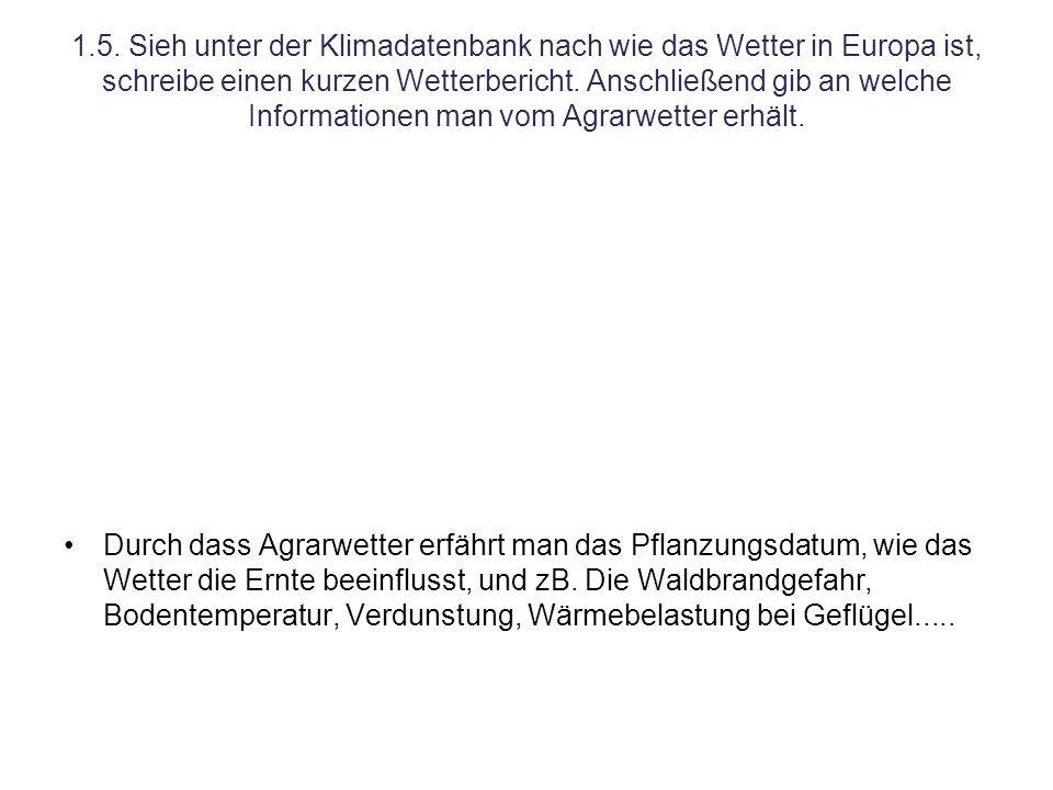 1.5. Sieh unter der Klimadatenbank nach wie das Wetter in Europa ist, schreibe einen kurzen Wetterbericht. Anschließend gib an welche Informationen man vom Agrarwetter erhält.