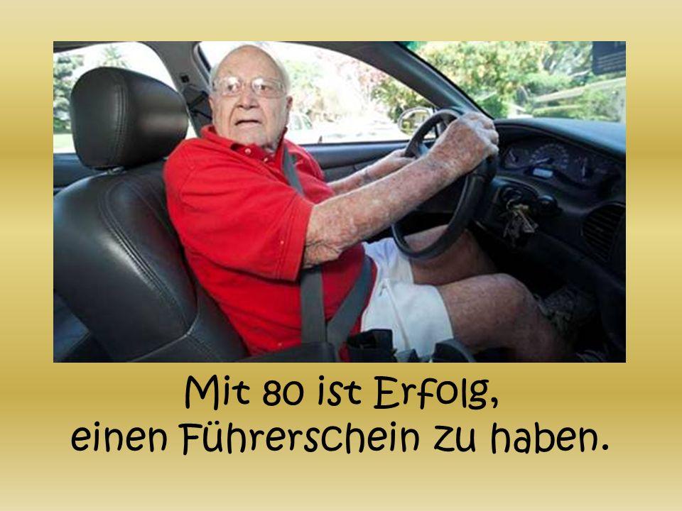 Mit 80 ist Erfolg, einen Führerschein zu haben.