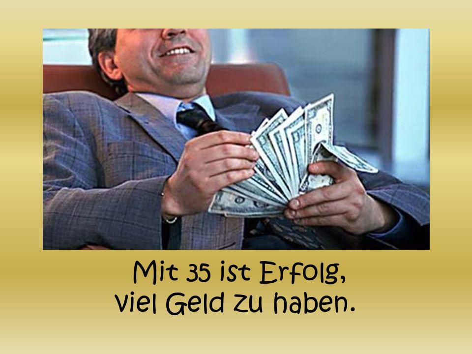 Mit 35 ist Erfolg, viel Geld zu haben.