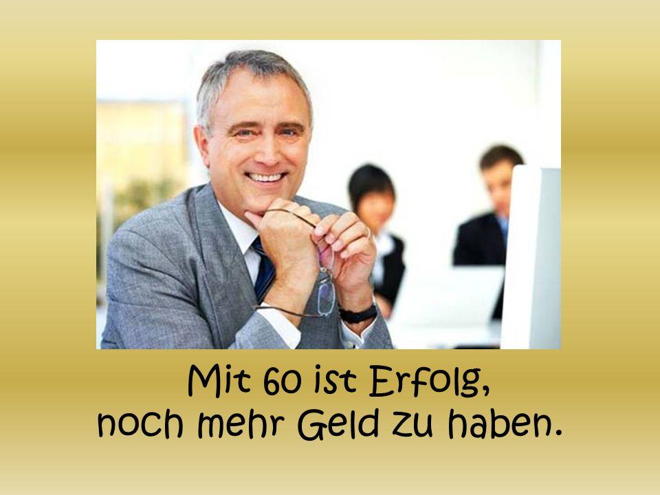 Mit 60 ist Erfolg, noch mehr Geld zu haben.