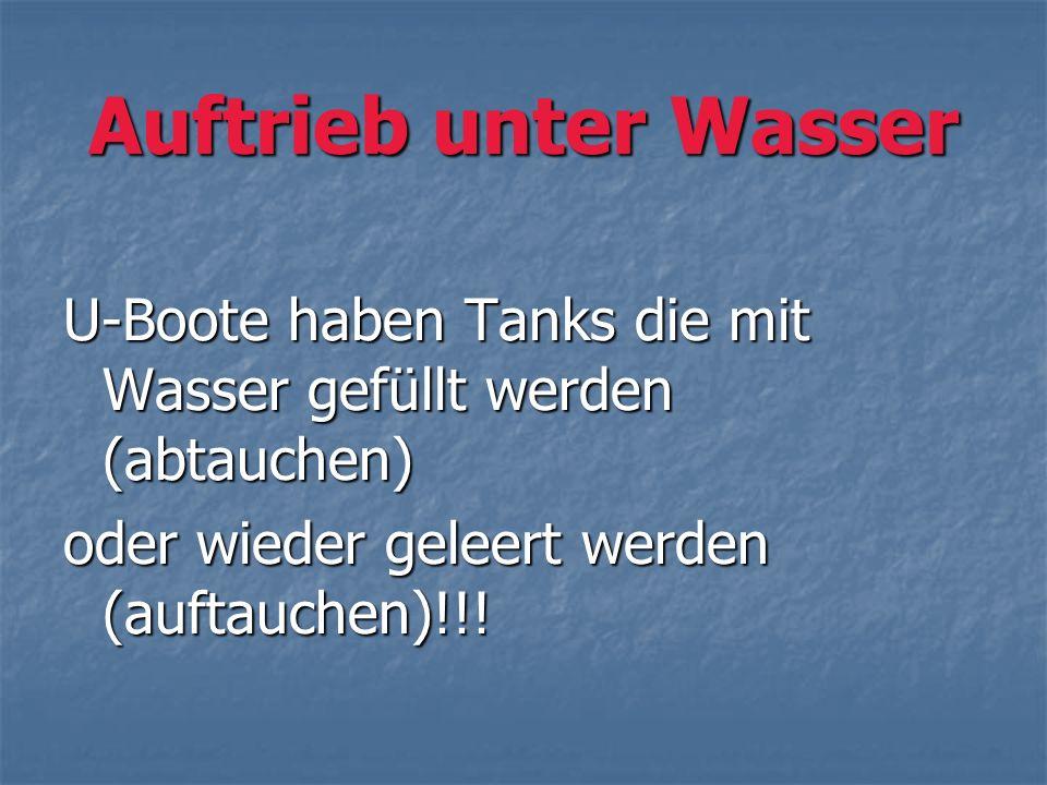 Auftrieb unter Wasser U-Boote haben Tanks die mit Wasser gefüllt werden (abtauchen) oder wieder geleert werden (auftauchen)!!!