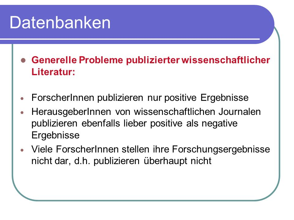 Datenbanken Generelle Probleme publizierter wissenschaftlicher Literatur: ForscherInnen publizieren nur positive Ergebnisse.