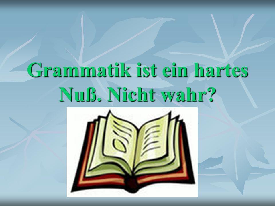 Grammatik ist ein hartes Nuß. Nicht wahr