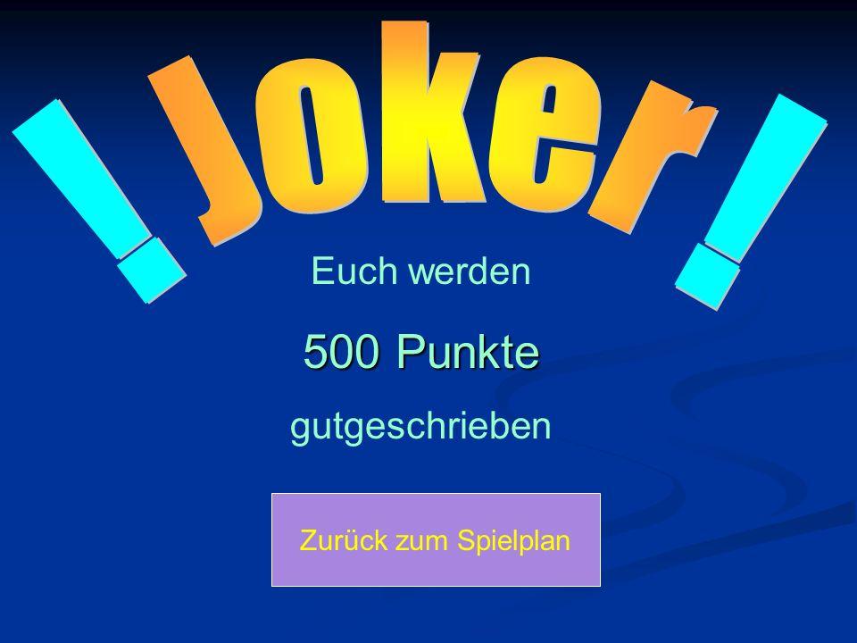 ! ! Joker Euch werden 500 Punkte gutgeschrieben Zurück zum Spielplan