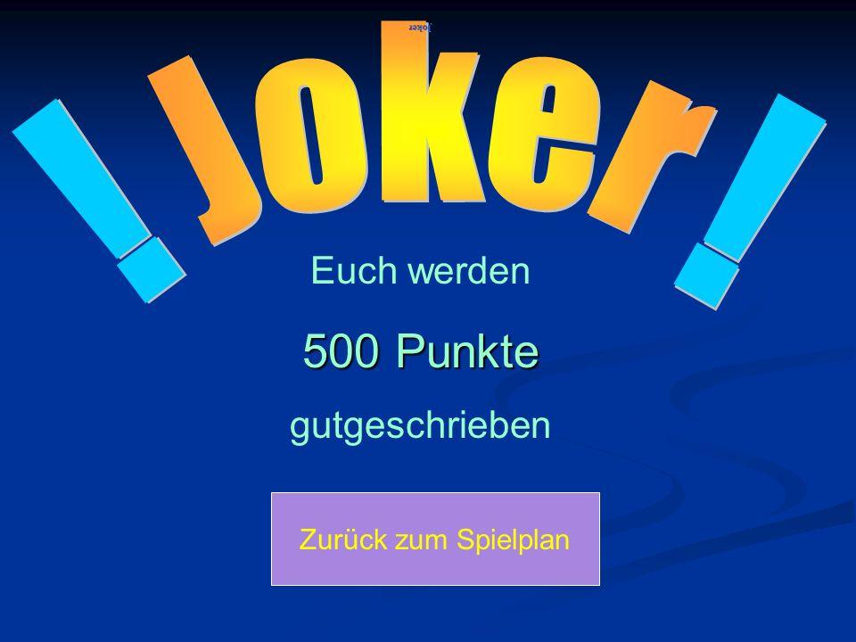 500 Punkte ! ! Joker Euch werden gutgeschrieben Zurück zum Spielplan