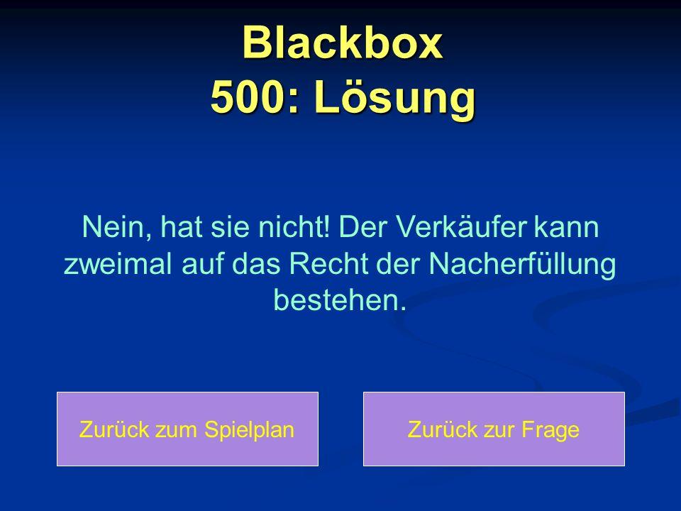 Blackbox 500: Lösung Nein, hat sie nicht! Der Verkäufer kann zweimal auf das Recht der Nacherfüllung bestehen.
