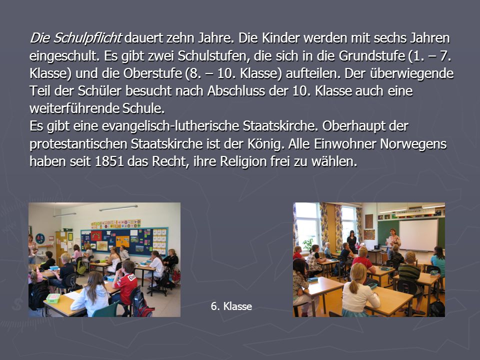 Die Schulpflicht dauert zehn Jahre. Die Kinder werden mit sechs Jahren