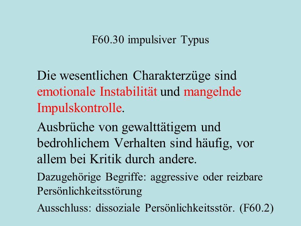 F60.30 impulsiver Typus Die wesentlichen Charakterzüge sind emotionale Instabilität und mangelnde Impulskontrolle.