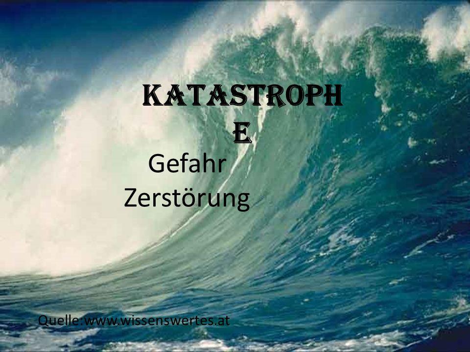 Katastrophe Gefahr Zerstörung Quelle:www.wissenswertes.at