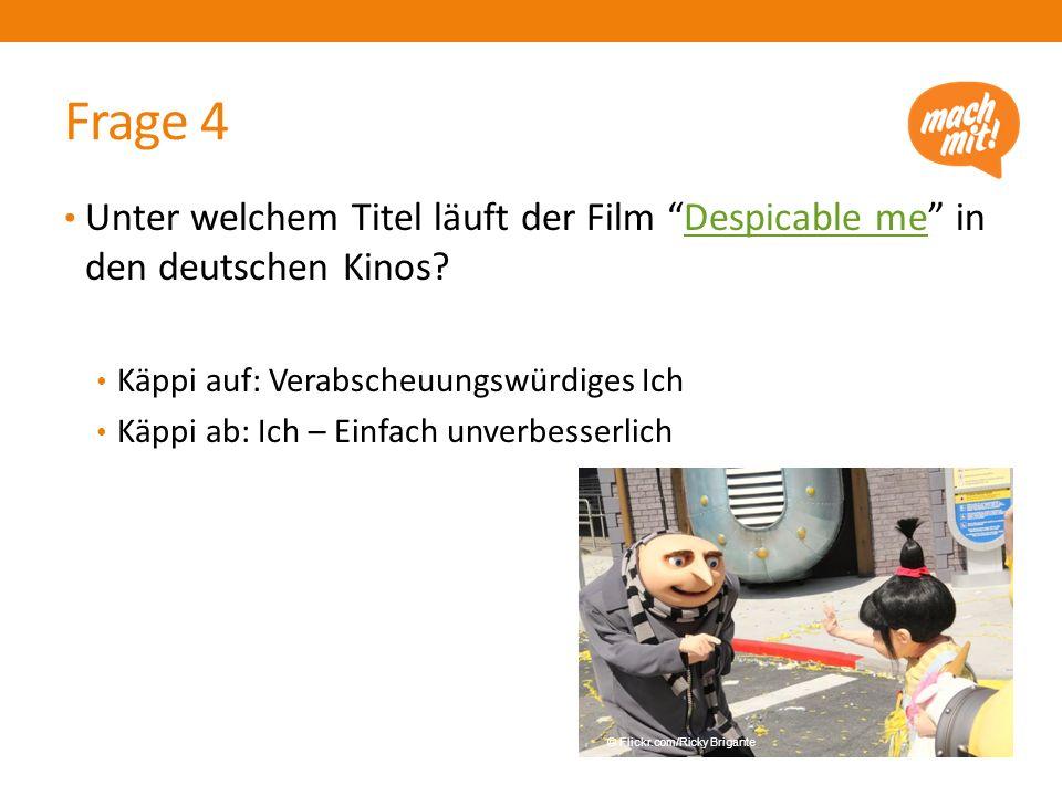Frage 4 Unter welchem Titel läuft der Film Despicable me in den deutschen Kinos Käppi auf: Verabscheuungswürdiges Ich.