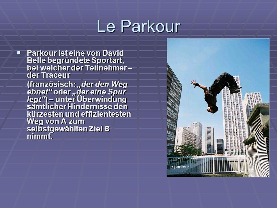 Le Parkour Parkour ist eine von David Belle begründete Sportart, bei welcher der Teilnehmer – der Traceur.