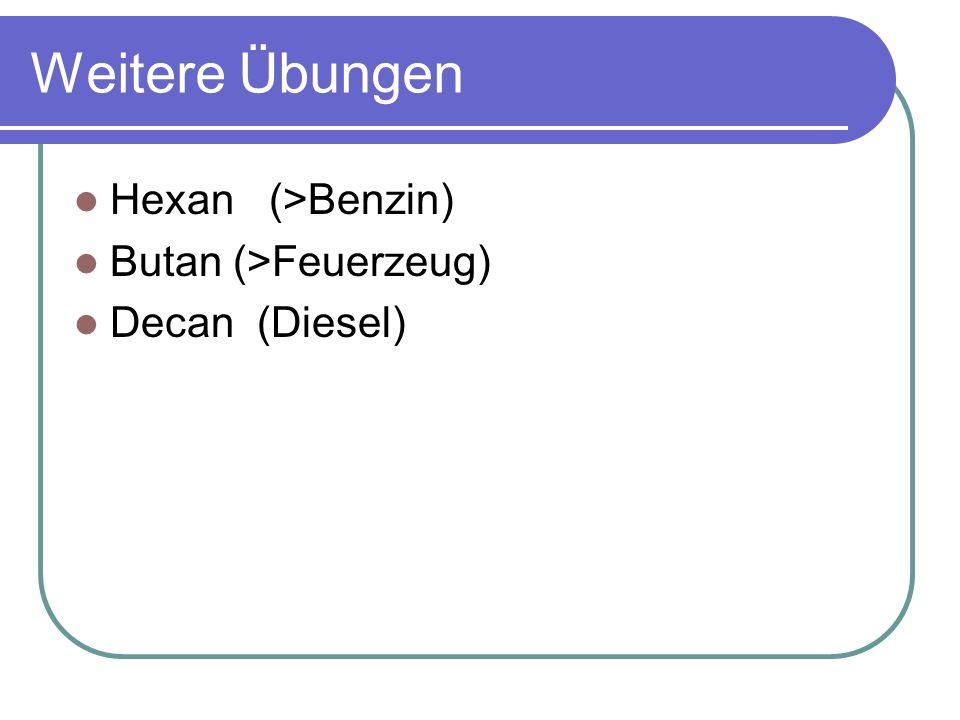 Weitere Übungen Hexan (>Benzin) Butan (>Feuerzeug)