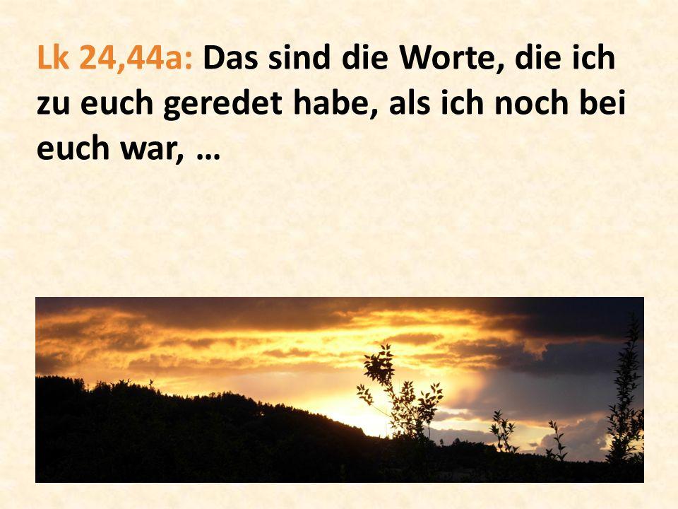 Lk 24,44a: Das sind die Worte, die ich zu euch geredet habe, als ich noch bei euch war, …