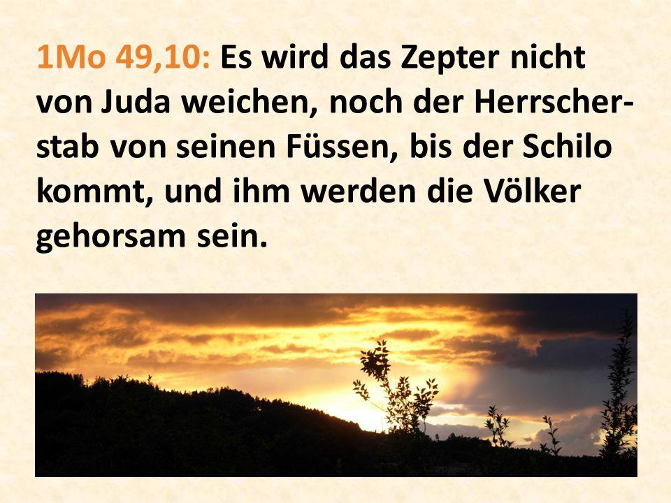 1Mo 49,10: Es wird das Zepter nicht von Juda weichen, noch der Herrscher-stab von seinen Füssen, bis der Schilo kommt, und ihm werden die Völker gehorsam sein.