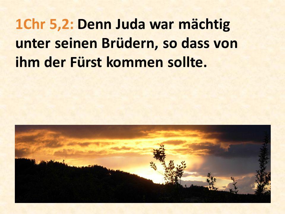 1Chr 5,2: Denn Juda war mächtig unter seinen Brüdern, so dass von ihm der Fürst kommen sollte.