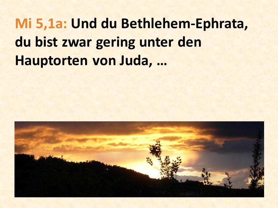 Mi 5,1a: Und du Bethlehem-Ephrata, du bist zwar gering unter den Hauptorten von Juda, …