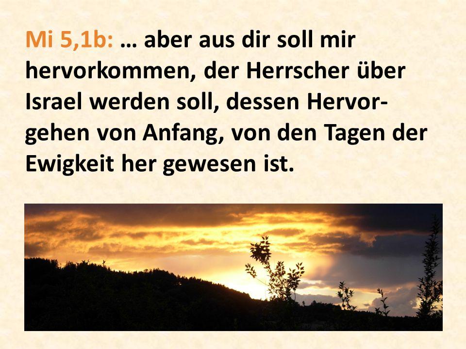 Mi 5,1b: … aber aus dir soll mir hervorkommen, der Herrscher über Israel werden soll, dessen Hervor-gehen von Anfang, von den Tagen der Ewigkeit her gewesen ist.