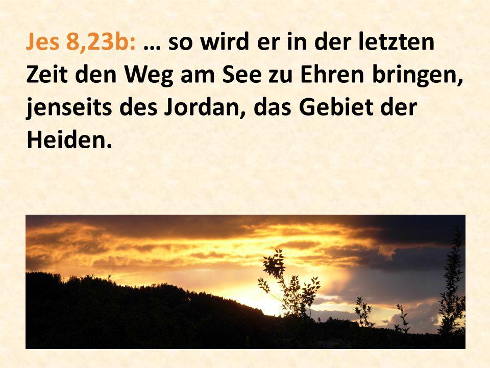 Jes 8,23b: … so wird er in der letzten Zeit den Weg am See zu Ehren bringen, jenseits des Jordan, das Gebiet der Heiden.