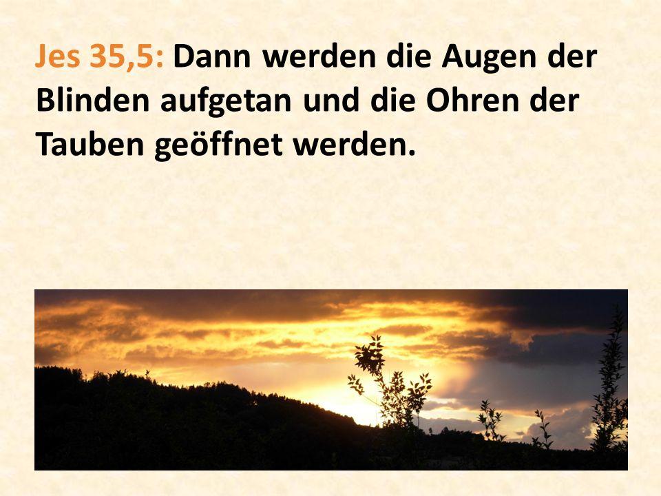 Jes 35,5: Dann werden die Augen der Blinden aufgetan und die Ohren der Tauben geöffnet werden.