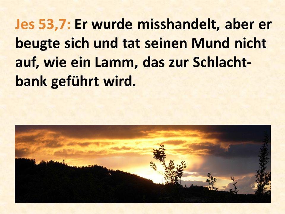 Jes 53,7: Er wurde misshandelt, aber er beugte sich und tat seinen Mund nicht auf, wie ein Lamm, das zur Schlacht-bank geführt wird.