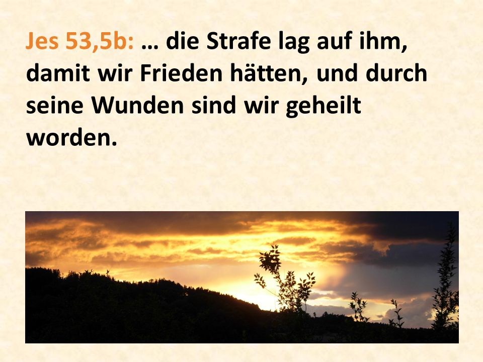 Jes 53,5b: … die Strafe lag auf ihm, damit wir Frieden hätten, und durch seine Wunden sind wir geheilt worden.