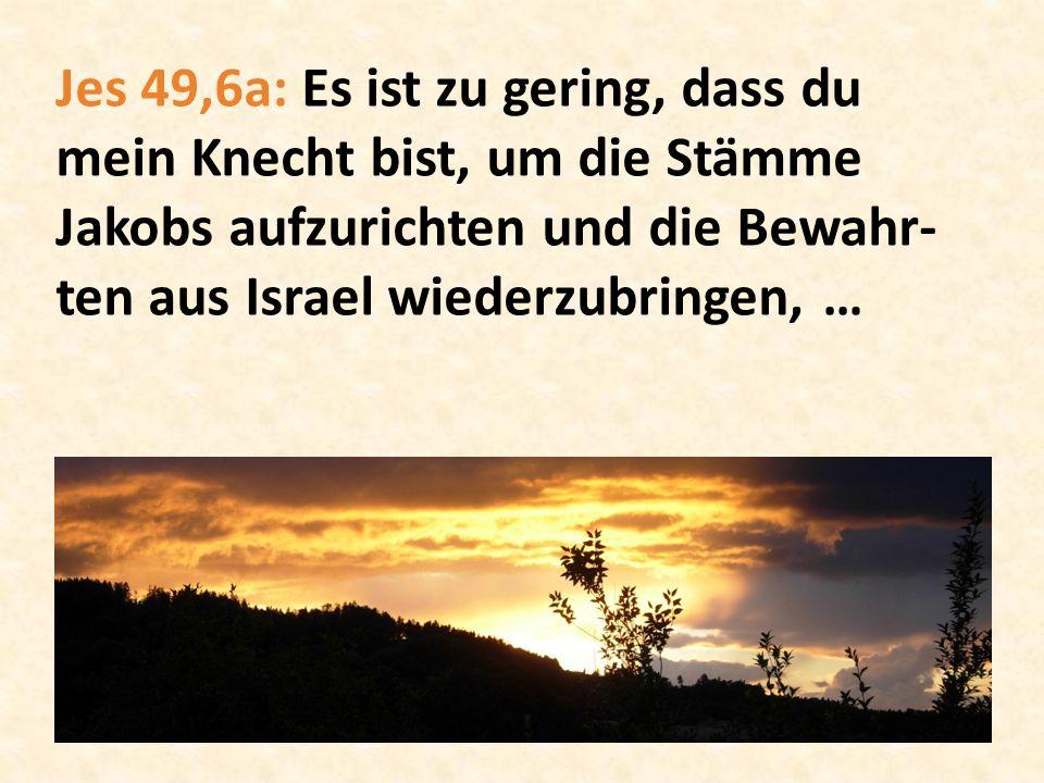 Jes 49,6a: Es ist zu gering, dass du mein Knecht bist, um die Stämme Jakobs aufzurichten und die Bewahr-ten aus Israel wiederzubringen, …