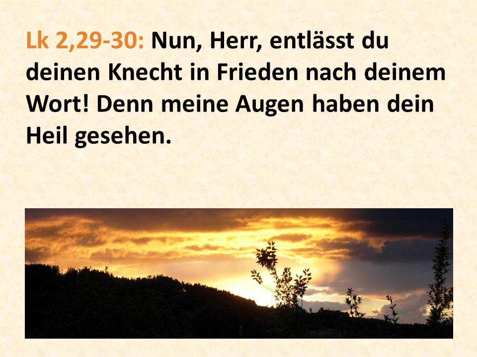 Lk 2,29-30: Nun, Herr, entlässt du deinen Knecht in Frieden nach deinem Wort.