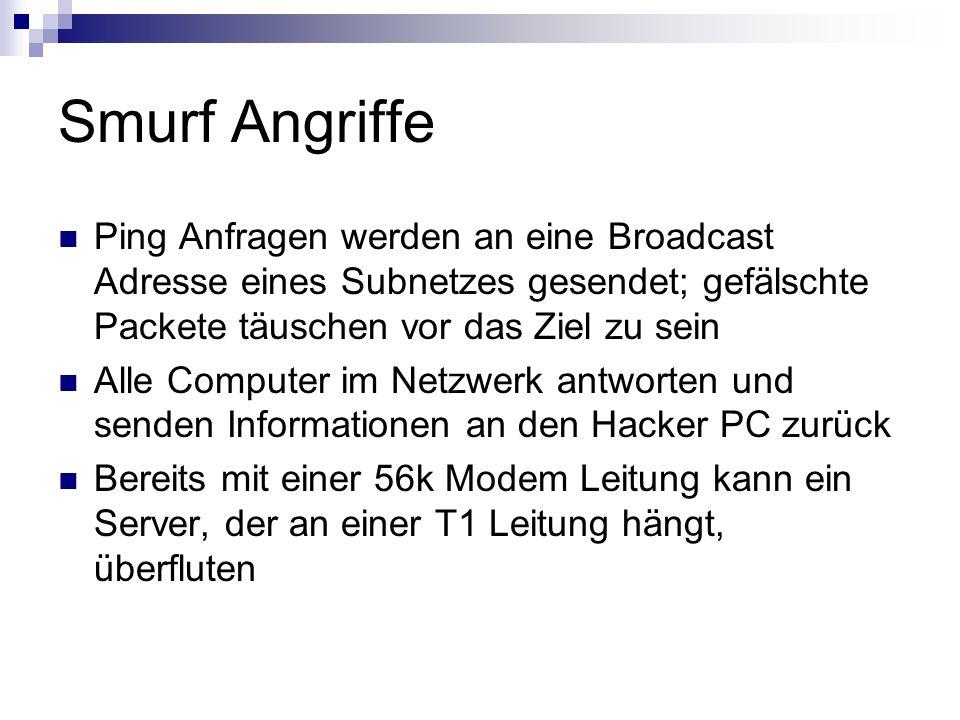 Smurf Angriffe Ping Anfragen werden an eine Broadcast Adresse eines Subnetzes gesendet; gefälschte Packete täuschen vor das Ziel zu sein.