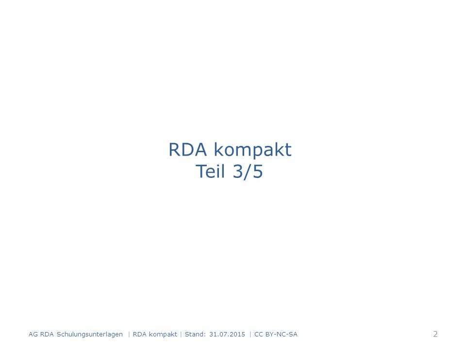 RDA kompakt Teil 3/5 AG RDA Schulungsunterlagen | RDA kompakt | Stand: 31.07.2015 | CC BY-NC-SA