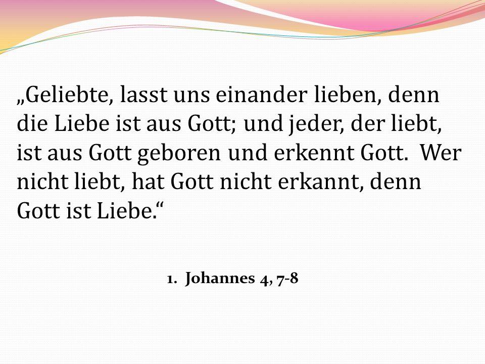 """""""Geliebte, lasst uns einander lieben, denn die Liebe ist aus Gott; und jeder, der liebt, ist aus Gott geboren und erkennt Gott. Wer nicht liebt, hat Gott nicht erkannt, denn Gott ist Liebe."""
