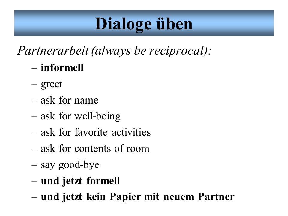 Dialoge üben Partnerarbeit (always be reciprocal): informell greet