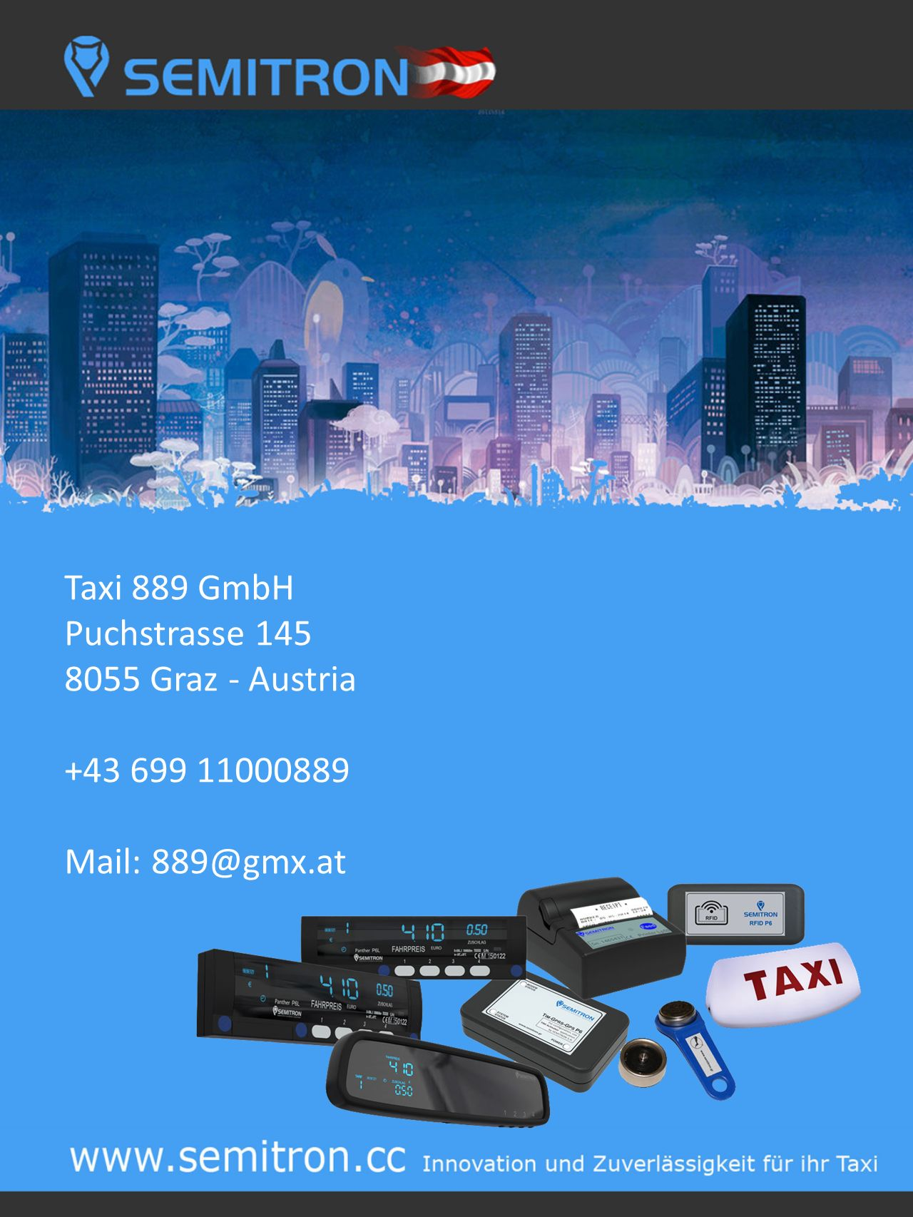 Taxi 889 GmbH Puchstrasse 145 8055 Graz - Austria +43 699 11000889 Mail: 889@gmx.at