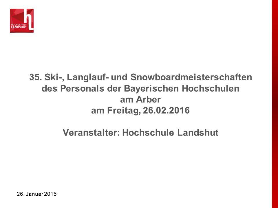 35. Ski-, Langlauf- und Snowboardmeisterschaften des Personals der Bayerischen Hochschulen am Arber am Freitag, 26.02.2016 Veranstalter: Hochschule Landshut