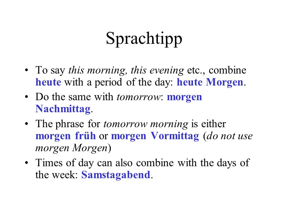 Sprachtipp To say this morning, this evening etc., combine heute with a period of the day: heute Morgen.