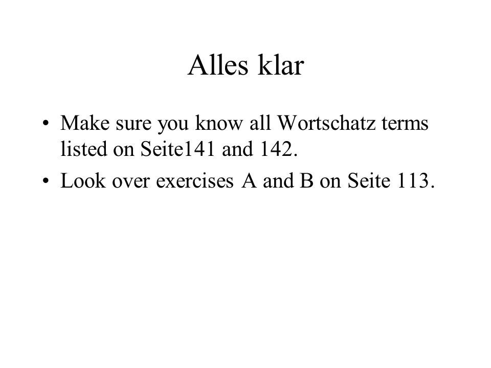 Alles klar Make sure you know all Wortschatz terms listed on Seite141 and 142.
