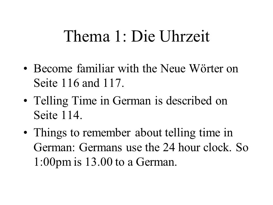 Thema 1: Die Uhrzeit Become familiar with the Neue Wörter on Seite 116 and 117. Telling Time in German is described on Seite 114.