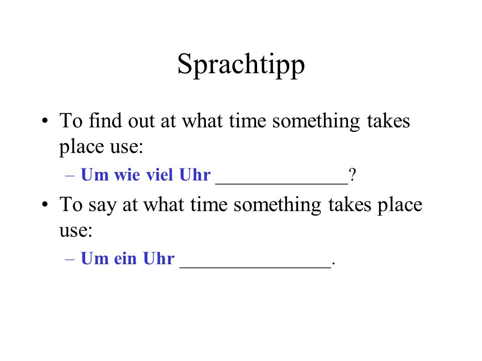 Sprachtipp To find out at what time something takes place use: