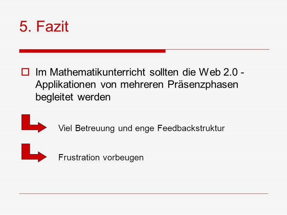 5. Fazit Im Mathematikunterricht sollten die Web 2.0 -Applikationen von mehreren Präsenzphasen begleitet werden.