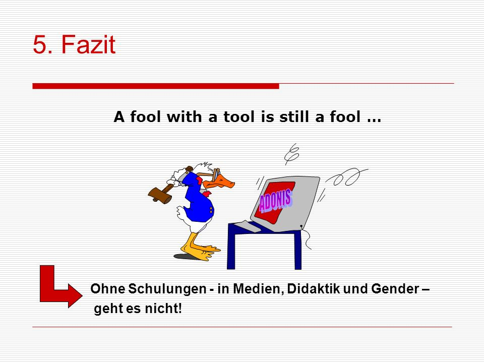 5. Fazit A fool with a tool is still a fool … ADONIS
