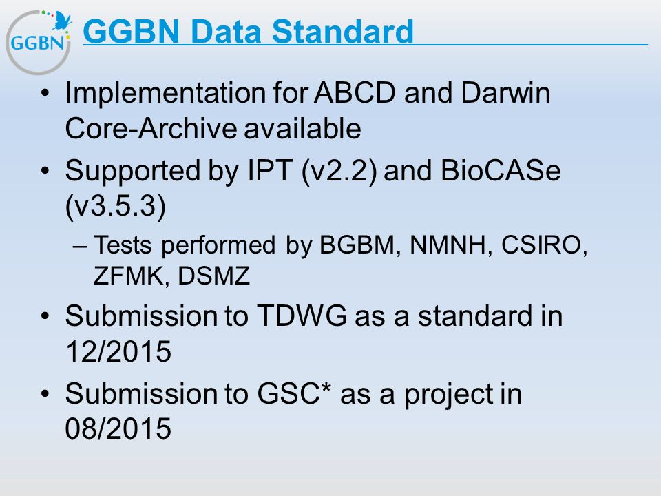 GGBN Data Standard Implementation for ABCD and Darwin Core-Archive available. Supported by IPT (v2.2) and BioCASe (v3.5.3)