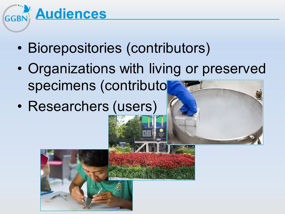 Audiences Biorepositories (contributors) Organizations with living or preserved specimens (contributors)