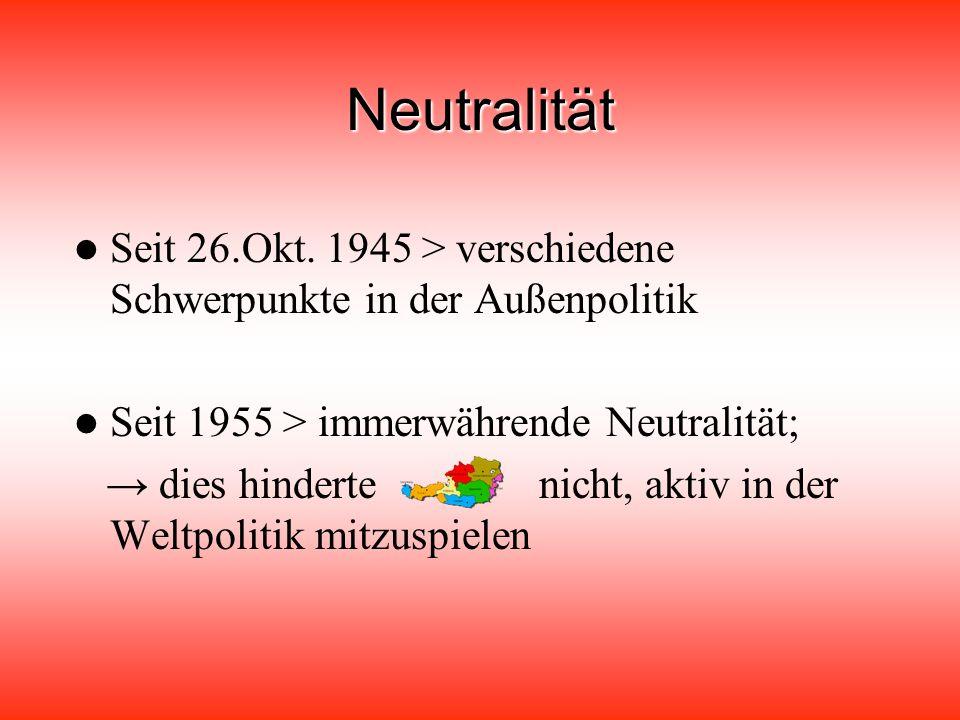 Neutralität Seit 26.Okt. 1945 > verschiedene Schwerpunkte in der Außenpolitik. Seit 1955 > immerwährende Neutralität;