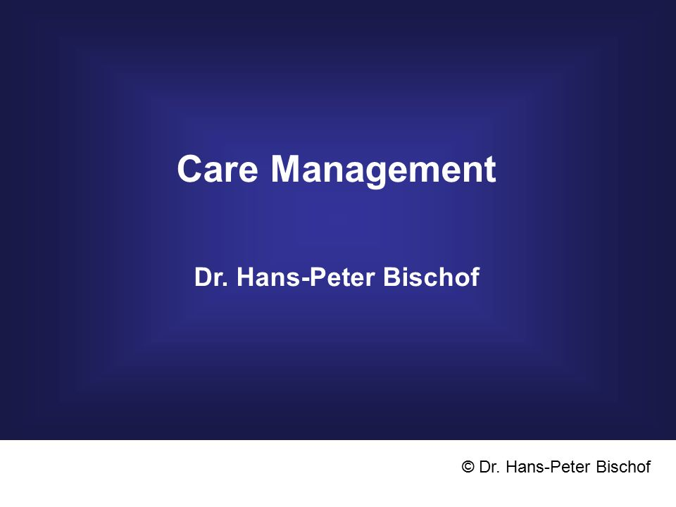 Care Management Dr. Hans-Peter Bischof © Dr. Hans-Peter Bischof