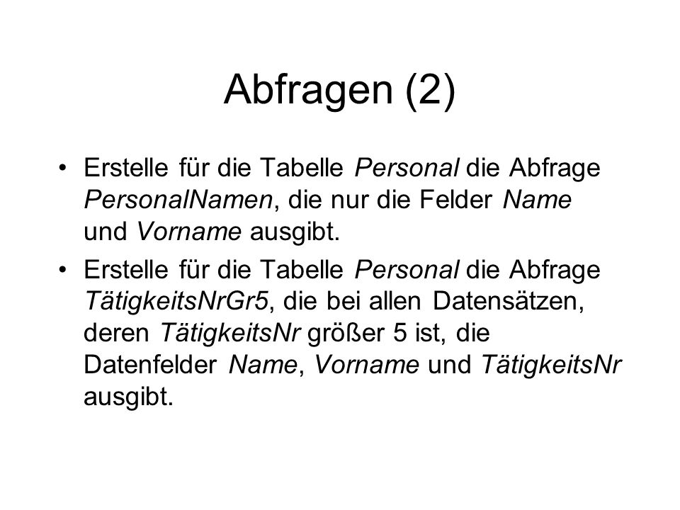 Abfragen (2) Erstelle für die Tabelle Personal die Abfrage PersonalNamen, die nur die Felder Name und Vorname ausgibt.
