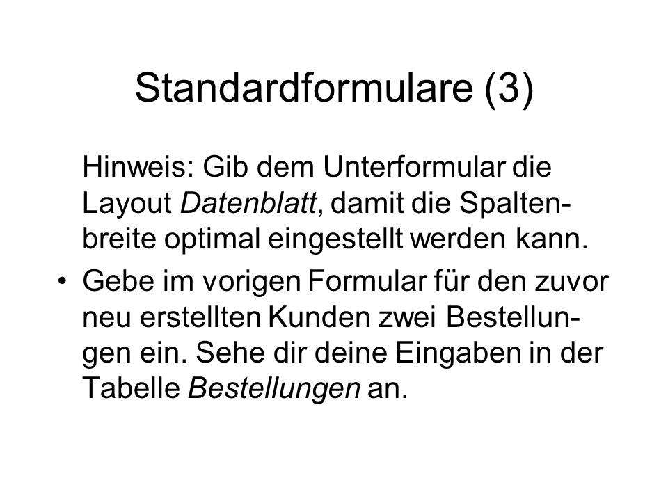 Standardformulare (3) Hinweis: Gib dem Unterformular die Layout Datenblatt, damit die Spalten-breite optimal eingestellt werden kann.