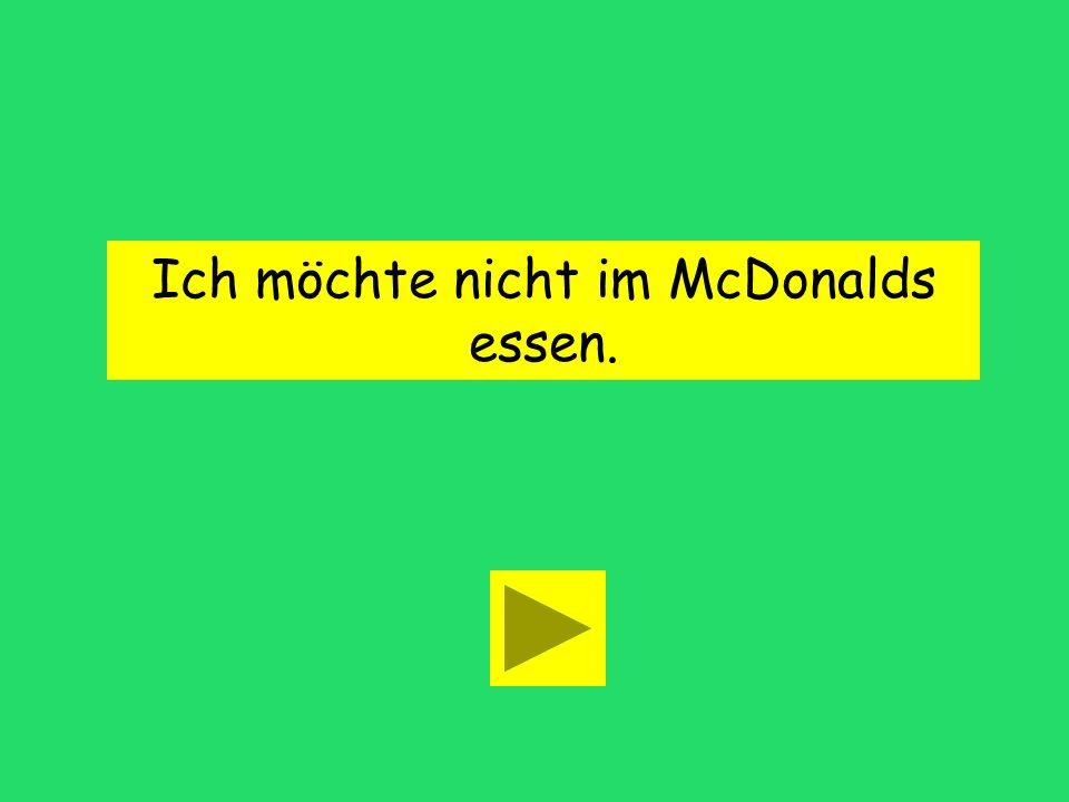 Ich möchte nicht im McDonalds essen.