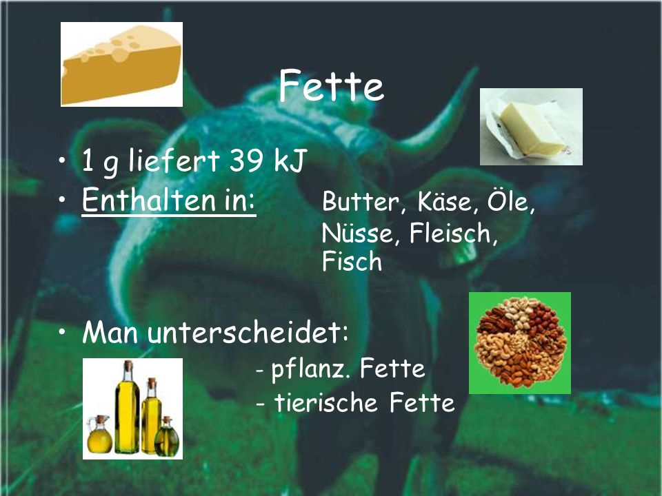 Fette 1 g liefert 39 kJ. Enthalten in: Butter, Käse, Öle, Nüsse, Fleisch, Fisch. Man unterscheidet: