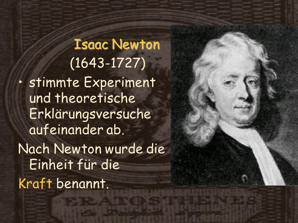 Isaac Newton (1643-1727) stimmte Experiment und theoretische Erklärungsversuche aufeinander ab. Nach Newton wurde die Einheit für die.