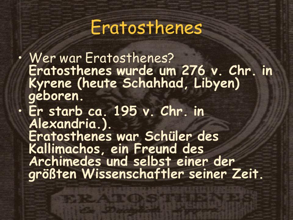 Eratosthenes Wer war Eratosthenes Eratosthenes wurde um 276 v. Chr. in Kyrene (heute Schahhad, Libyen) geboren.